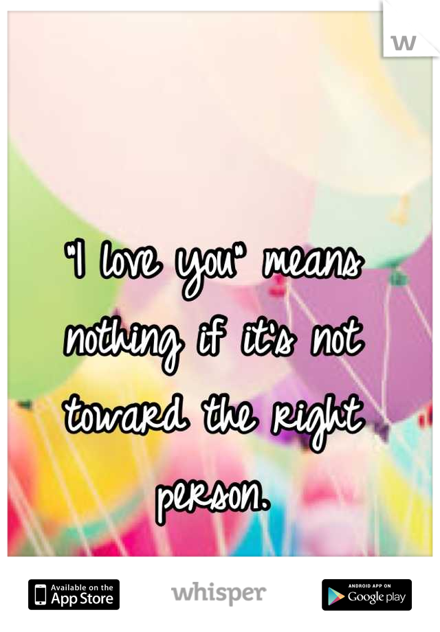 """I love you"" means nothing if it's not toward the right person."