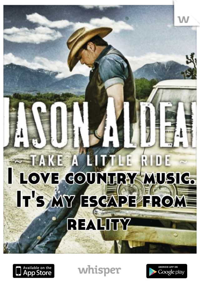I love country music. It's my escape from reality