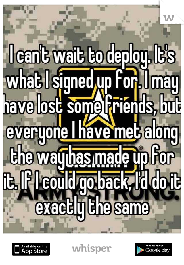 I can't wait to deploy. It's what I signed up for. I may have lost some friends, but everyone I have met along the way has made up for it. If I could go back, I'd do it exactly the same