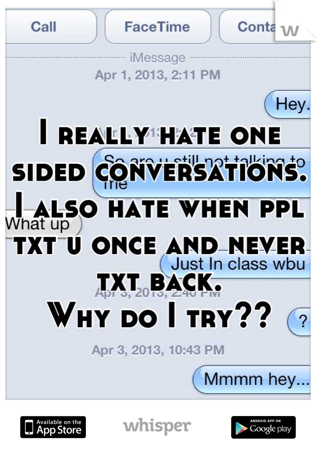 I really hate one sided conversations. I also hate when ppl txt u once and never txt back. Why do I try??