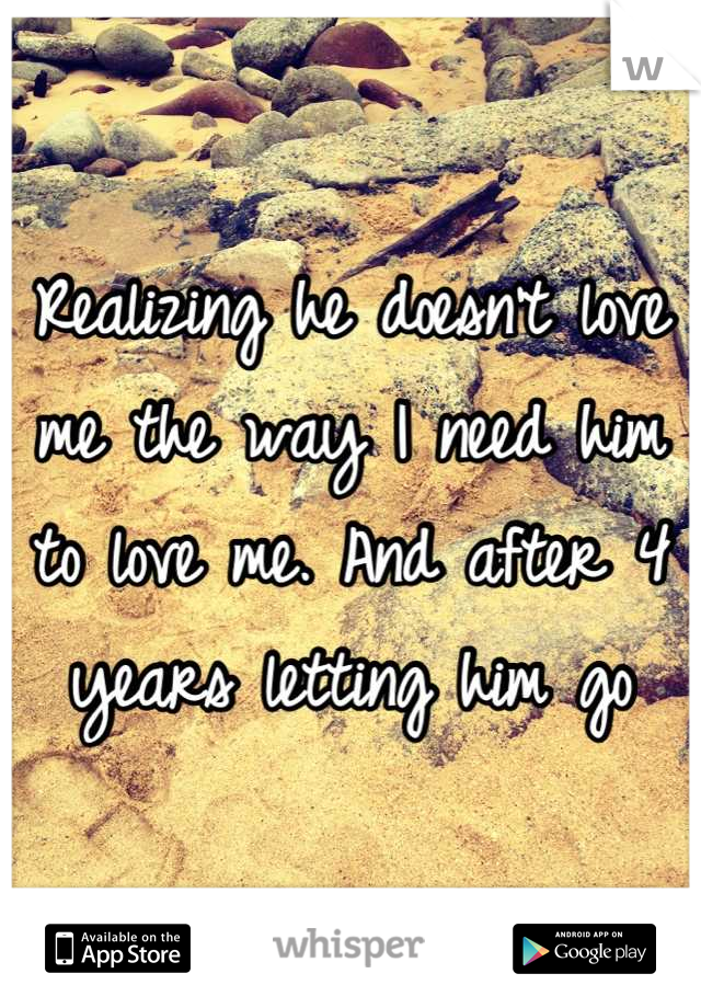 Realizing he doesn't love me the way I need him to love me. And after 4 years letting him go