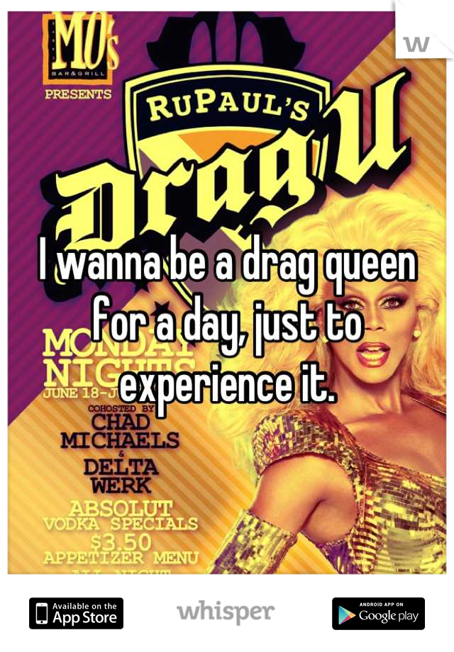 I wanna be a drag queen for a day, just to experience it.