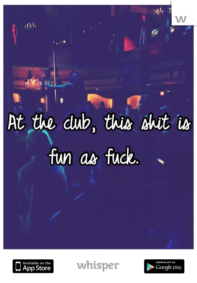 At the club, this shit is fun as fuck.