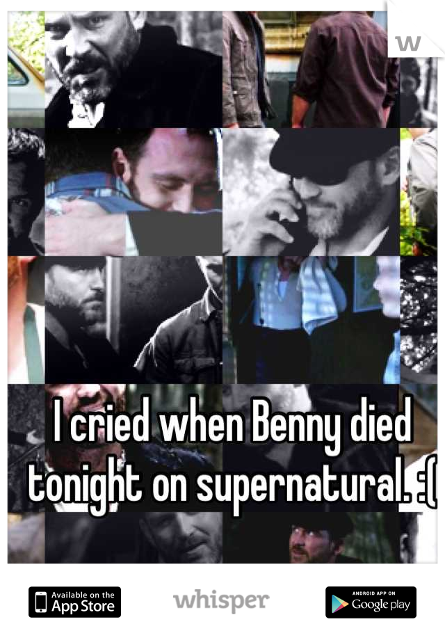 I cried when Benny died tonight on supernatural. :(