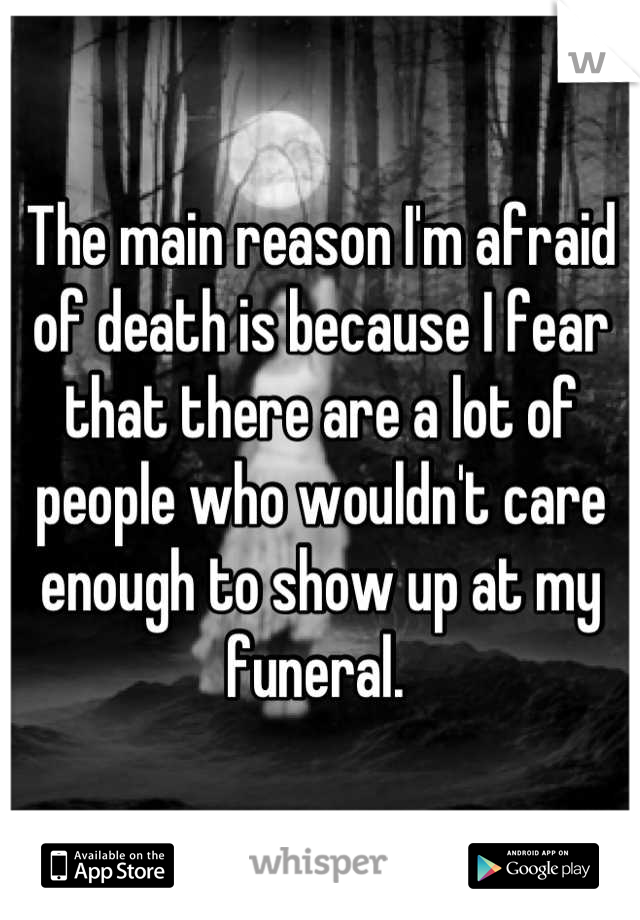 The main reason I'm afraid of death is because I fear that there are a lot of people who wouldn't care enough to show up at my funeral.