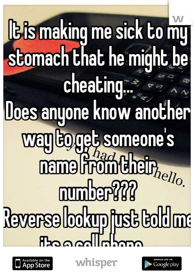 It is making me sick to my stomach that he might be cheating... Does anyone know another way to get someone's name from their number??? Reverse lookup just told me its a cell phone...