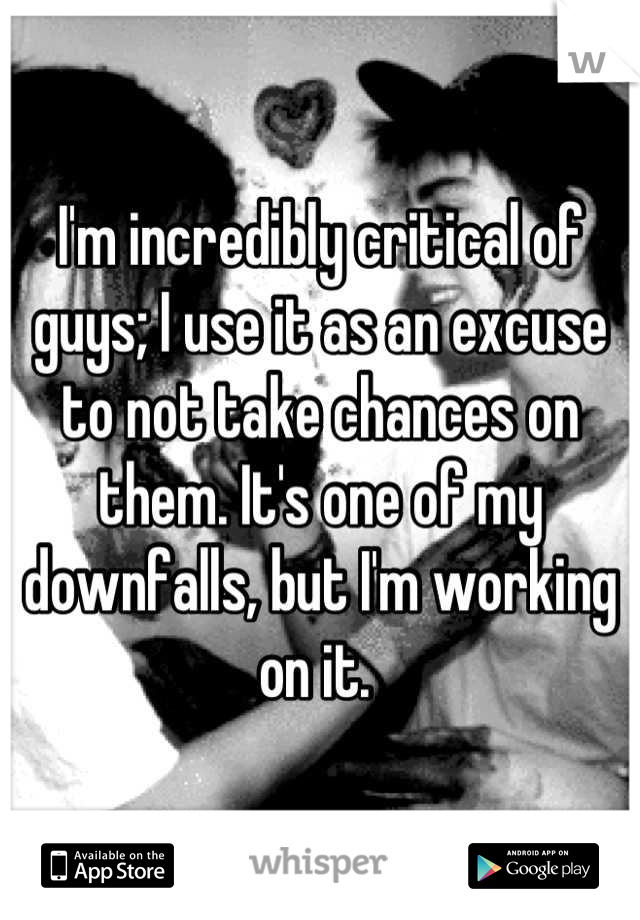 I'm incredibly critical of guys; I use it as an excuse to not take chances on them. It's one of my downfalls, but I'm working on it.