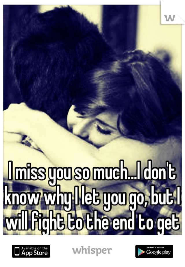 I miss you so much...I don't know why I let you go, but I will fight to the end to get you back.