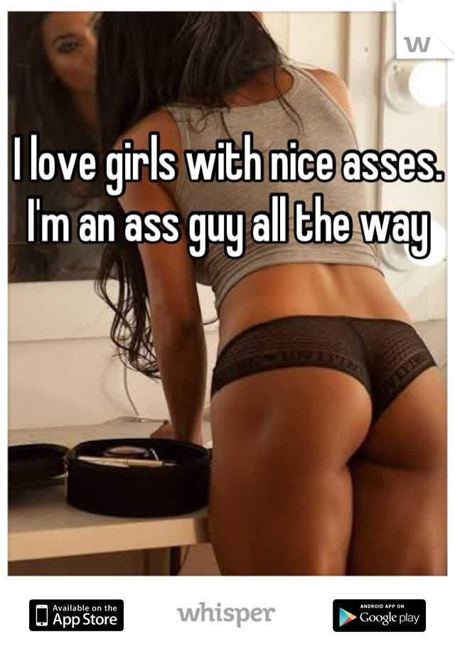 I love girls with nice asses. I'm an ass guy all the way