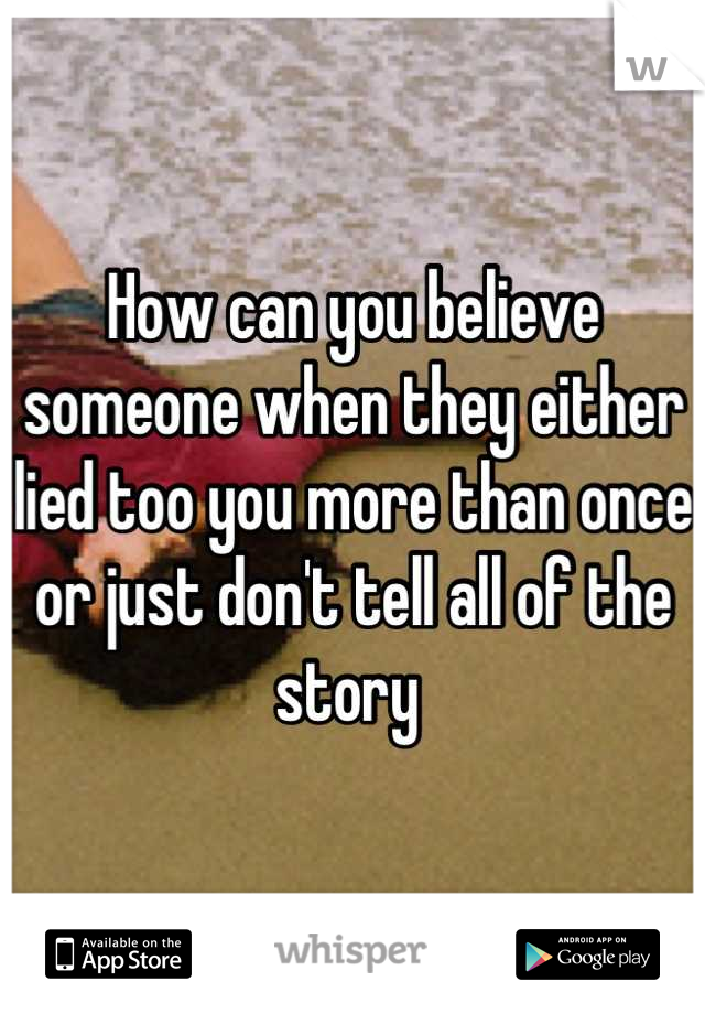 How can you believe someone when they either lied too you more than once or just don't tell all of the story