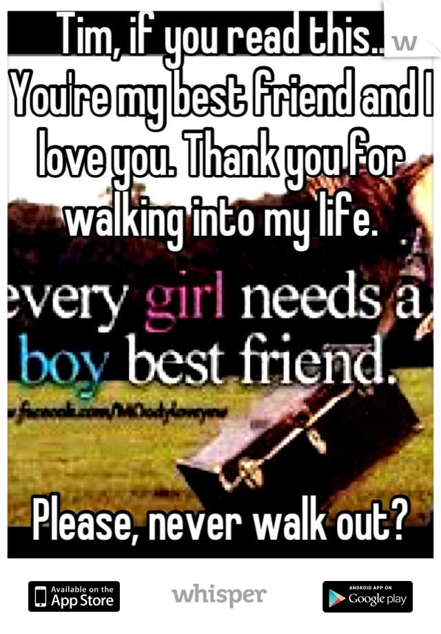 Tim, if you read this.. You're my best friend and I love you. Thank you for walking into my life.      Please, never walk out?