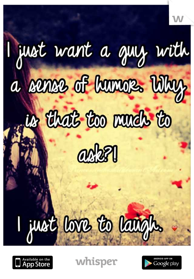 I just want a guy with a sense of humor. Why is that too much to ask?!   I just love to laugh. ❤