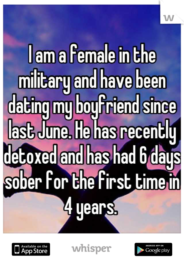 I am a female in the military and have been dating my boyfriend since last June. He has recently detoxed and has had 6 days sober for the first time in 4 years.