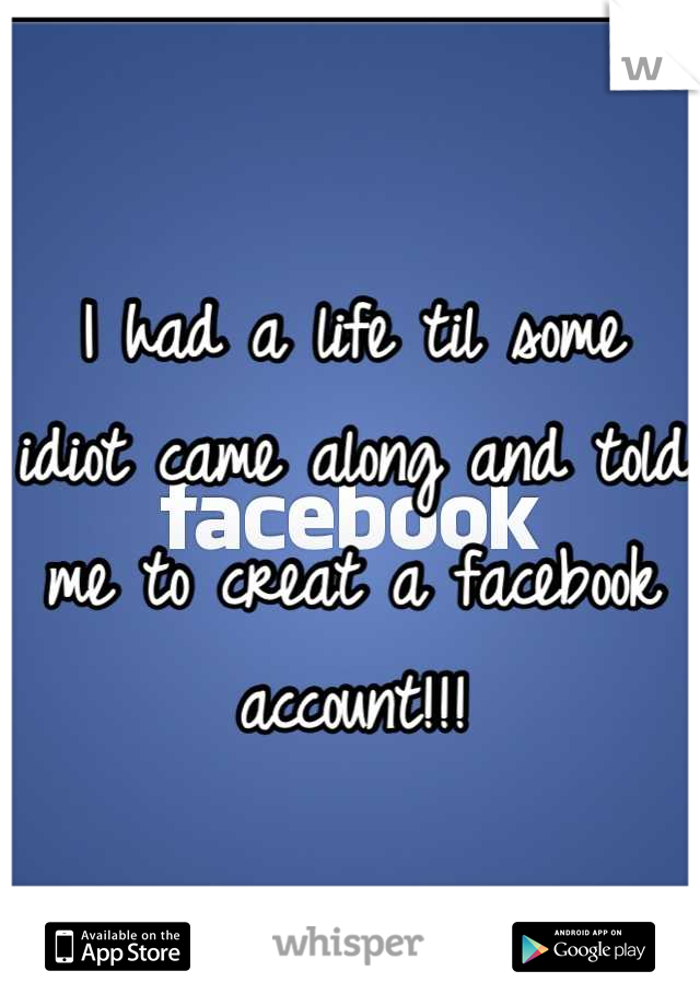 I had a life til some idiot came along and told me to creat a facebook account!!!