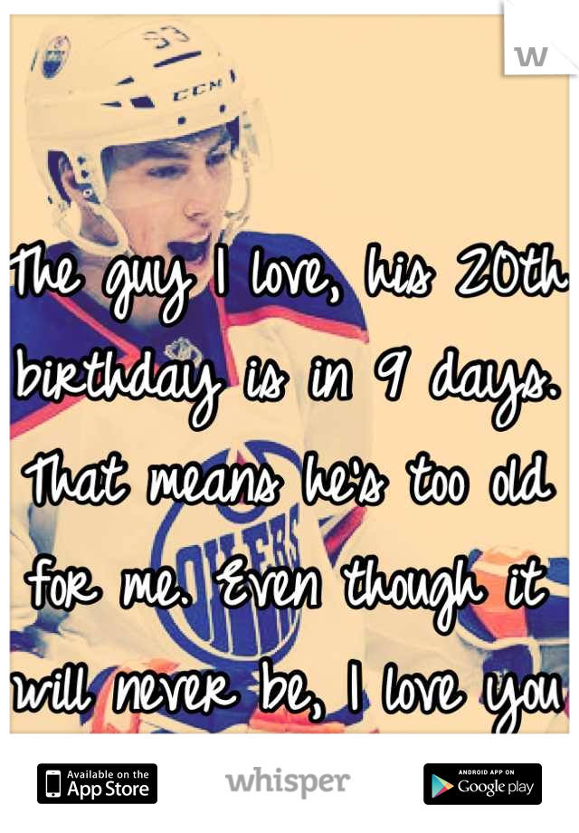 The guy I love, his 20th birthday is in 9 days. That means he's too old for me. Even though it will never be, I love you Ryan Nugent-Hopkins 💕