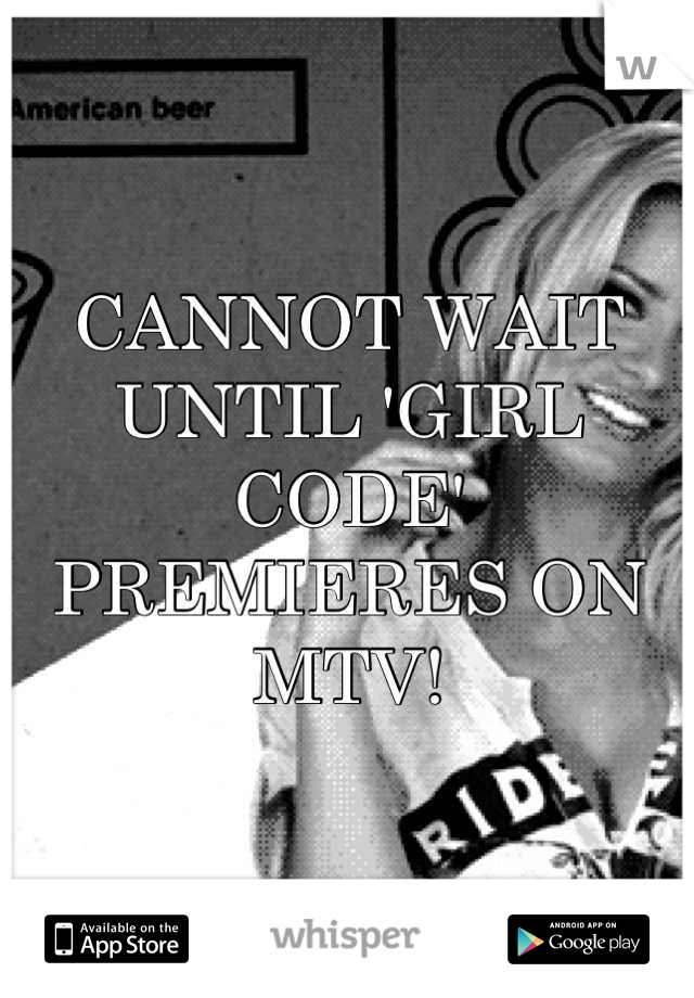 CANNOT WAIT UNTIL 'GIRL CODE' PREMIERES ON MTV!