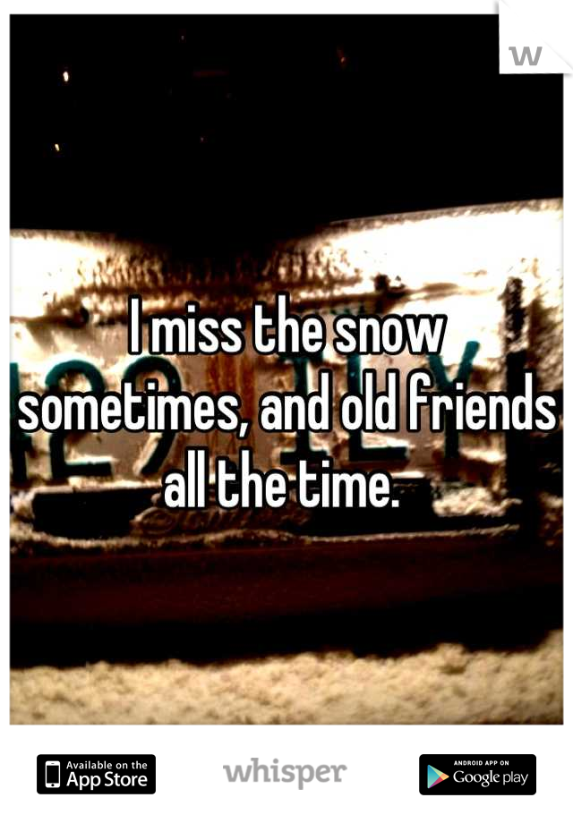 I miss the snow sometimes, and old friends all the time.