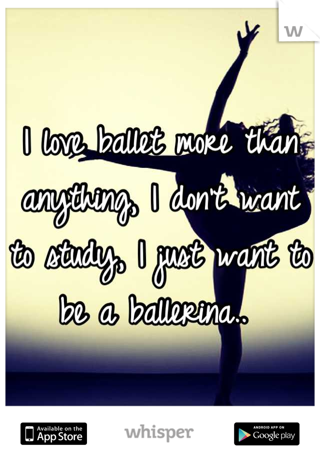 I love ballet more than anything, I don't want to study, I just want to be a ballerina..