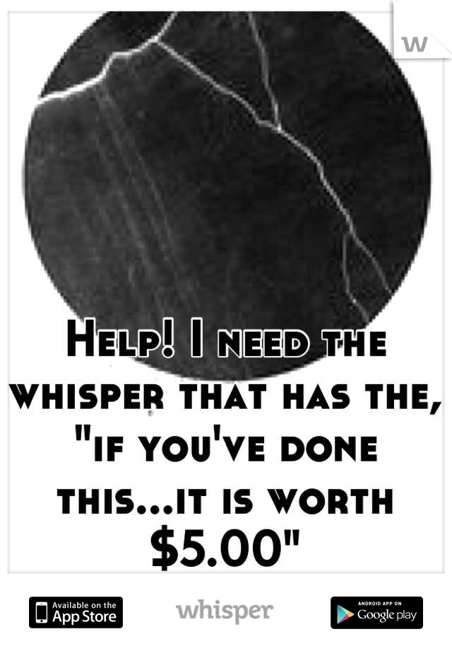 """Help! I need the whisper that has the, """"if you've done this...it is worth $5.00"""" Please!!"""
