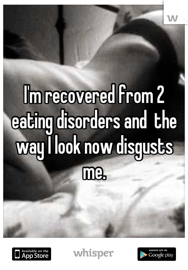I'm recovered from 2 eating disorders and  the way I look now disgusts me.