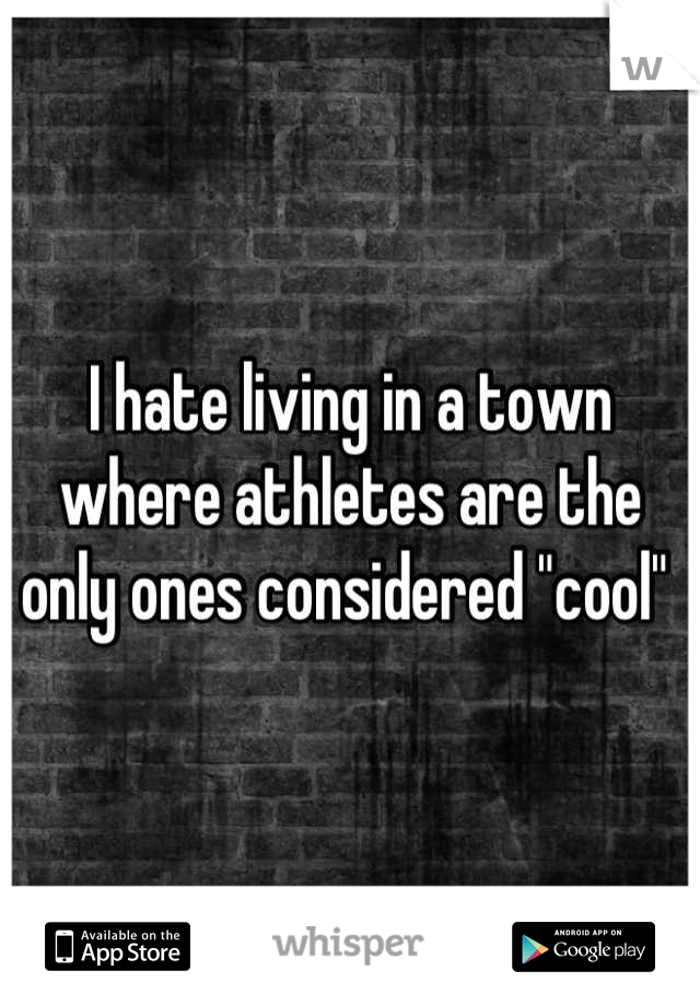 """I hate living in a town where athletes are the only ones considered """"cool"""""""
