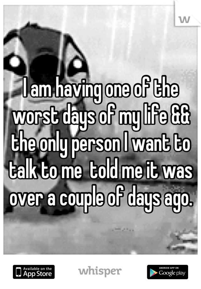 I am having one of the worst days of my life && the only person I want to talk to me  told me it was over a couple of days ago.