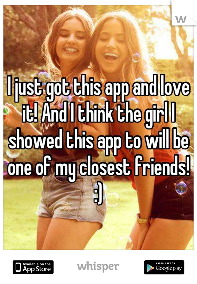 I just got this app and love it! And I think the girl I showed this app to will be one of my closest friends! :)