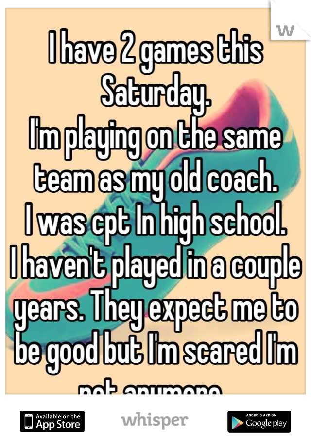 I have 2 games this Saturday. I'm playing on the same team as my old coach.  I was cpt In high school.  I haven't played in a couple years. They expect me to be good but I'm scared I'm not anymore.
