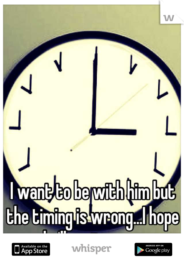 I want to be with him but the timing is wrong...I hope he'll wait on me