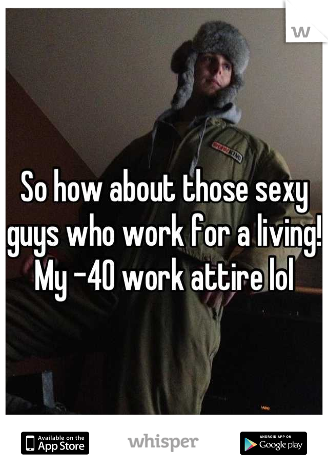 So how about those sexy guys who work for a living!  My -40 work attire lol
