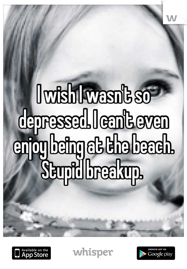 I wish I wasn't so depressed. I can't even enjoy being at the beach. Stupid breakup.