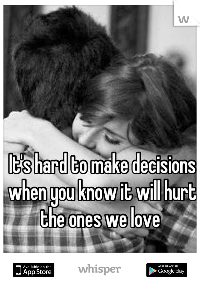 It's hard to make decisions when you know it will hurt the ones we love