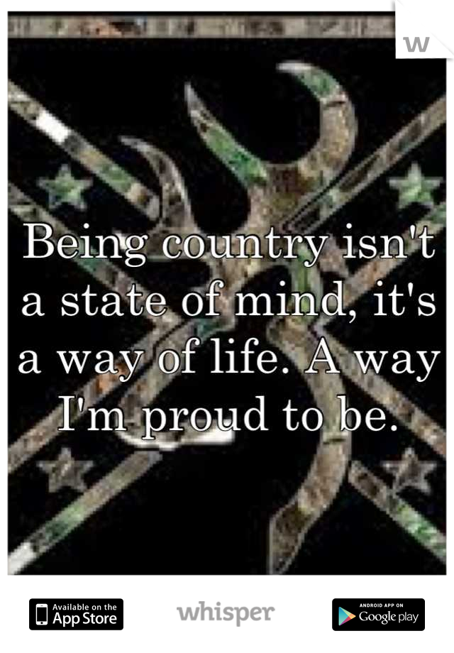 Being country isn't a state of mind, it's a way of life. A way I'm proud to be.