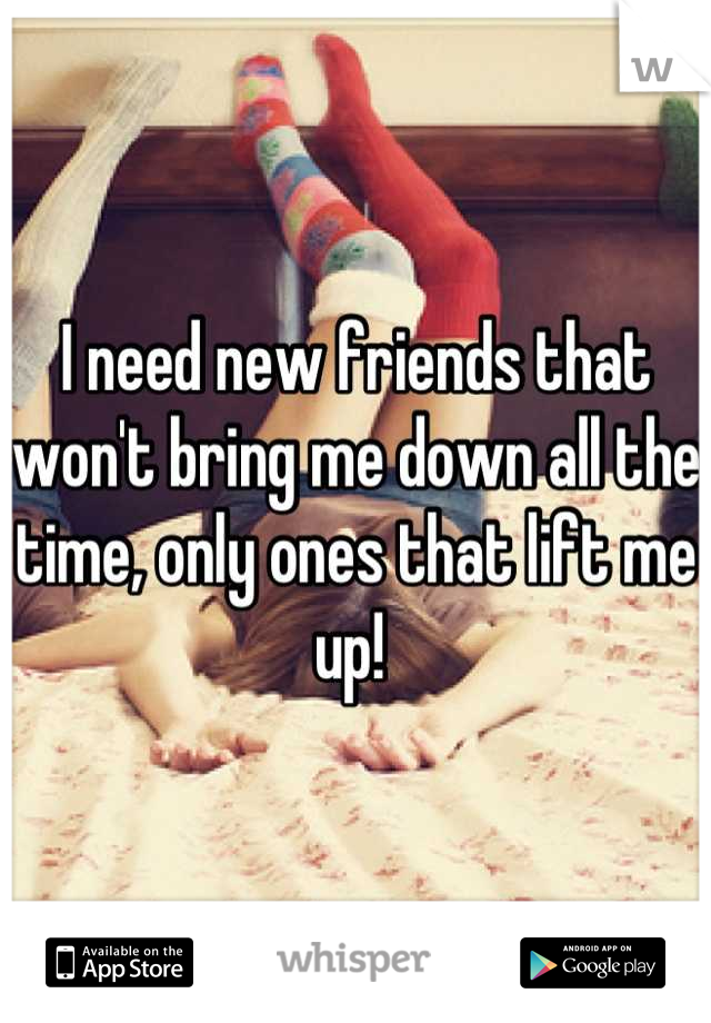 I need new friends that won't bring me down all the time, only ones that lift me up!