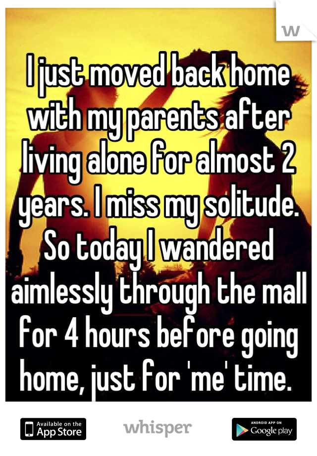 I just moved back home with my parents after living alone for almost 2 years. I miss my solitude. So today I wandered aimlessly through the mall for 4 hours before going home, just for 'me' time.