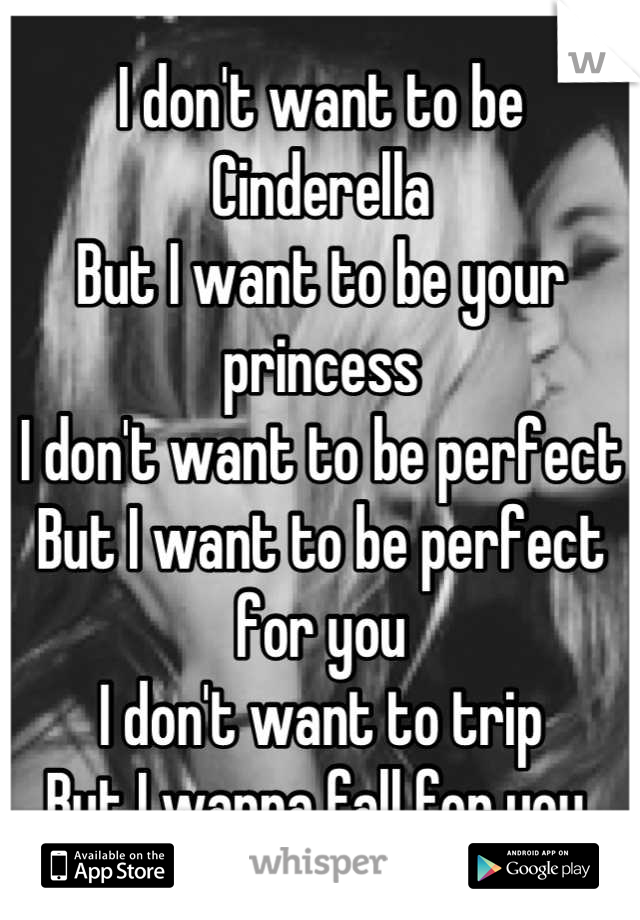 I don't want to be Cinderella  But I want to be your princess I don't want to be perfect But I want to be perfect for you I don't want to trip But I wanna fall for you