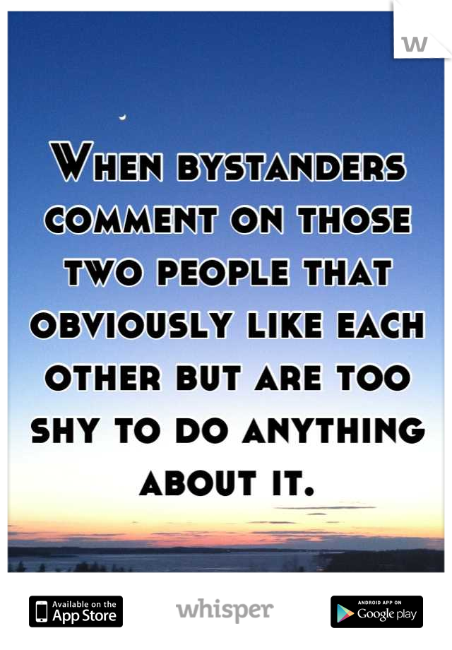 When bystanders comment on those two people that obviously like each other but are too shy to do anything about it.