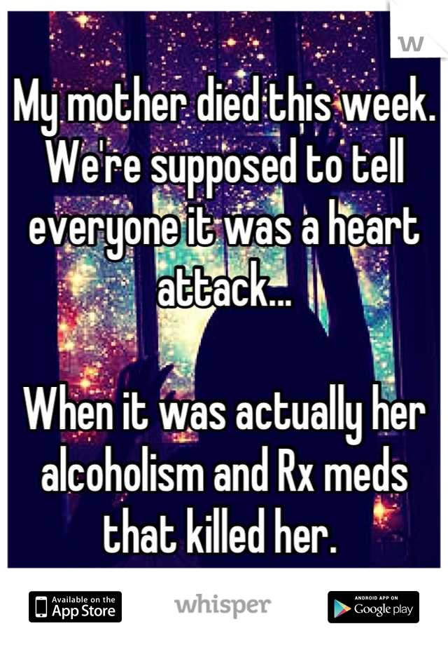 My mother died this week.  We're supposed to tell everyone it was a heart attack...  When it was actually her alcoholism and Rx meds that killed her.