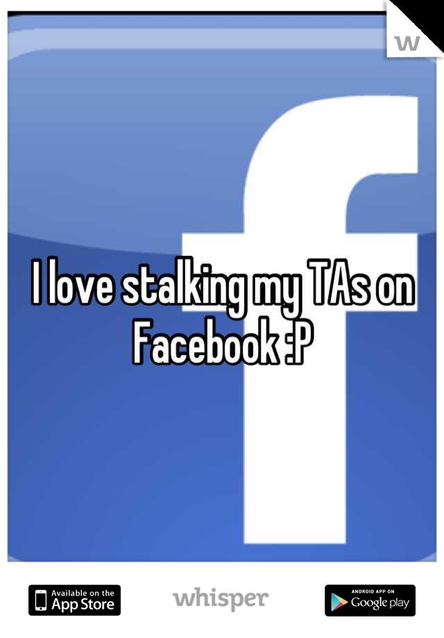 I love stalking my TAs on Facebook :P