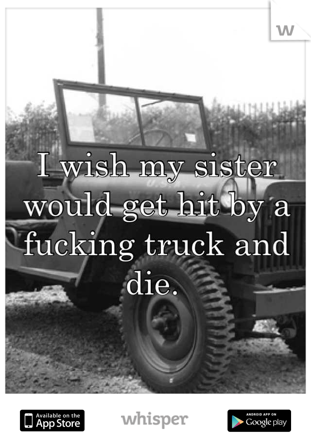 I wish my sister would get hit by a fucking truck and die.