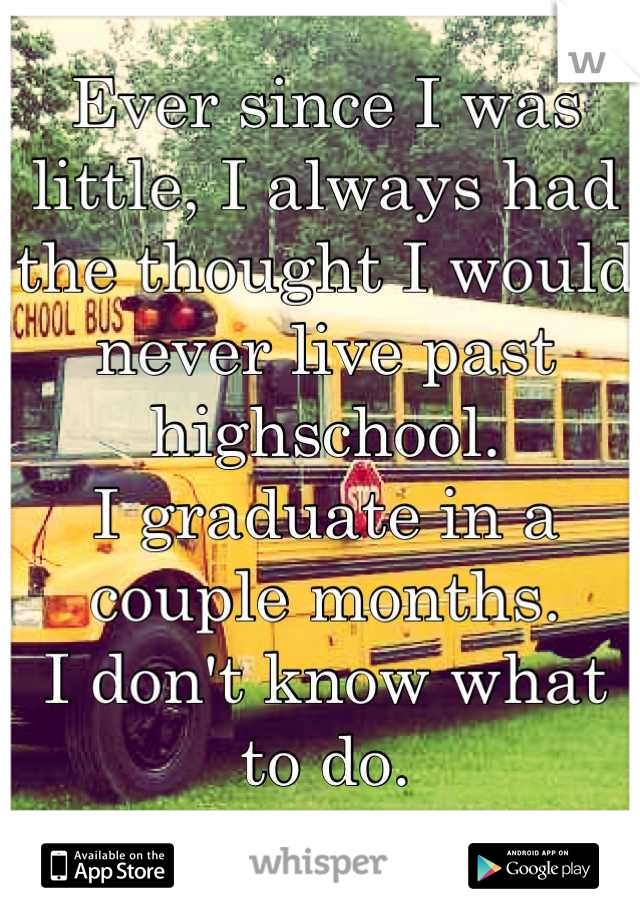 Ever since I was little, I always had the thought I would never live past highschool. I graduate in a couple months.  I don't know what to do.