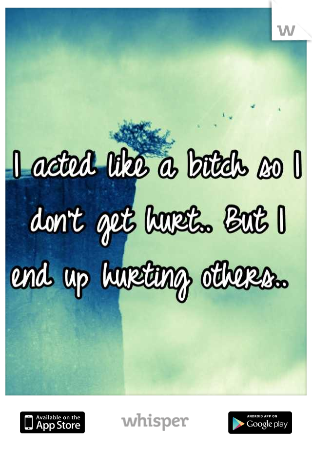I acted like a bitch so I don't get hurt.. But I end up hurting others..