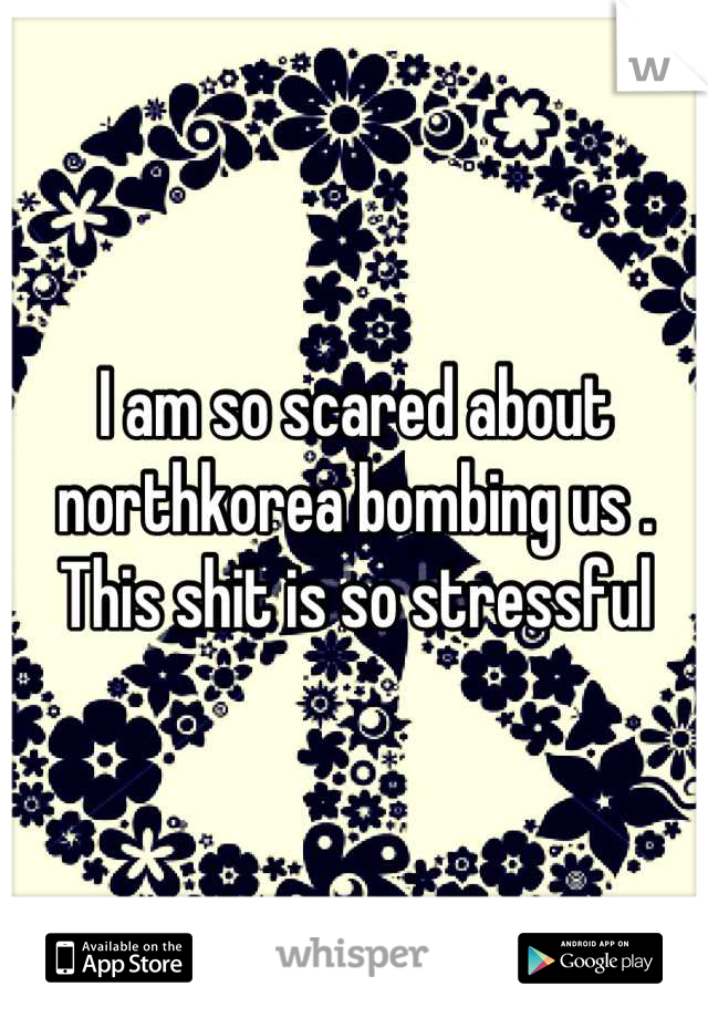 I am so scared about northkorea bombing us . This shit is so stressful