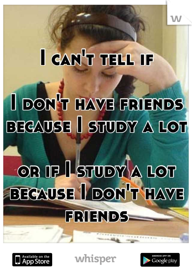 I can't tell if  I don't have friends because I study a lot  or if I study a lot because I don't have friends
