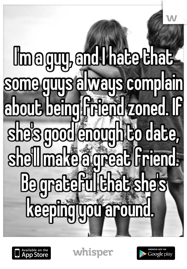 I'm a guy, and I hate that some guys always complain about being friend zoned. If she's good enough to date, she'll make a great friend. Be grateful that she's keeping you around.