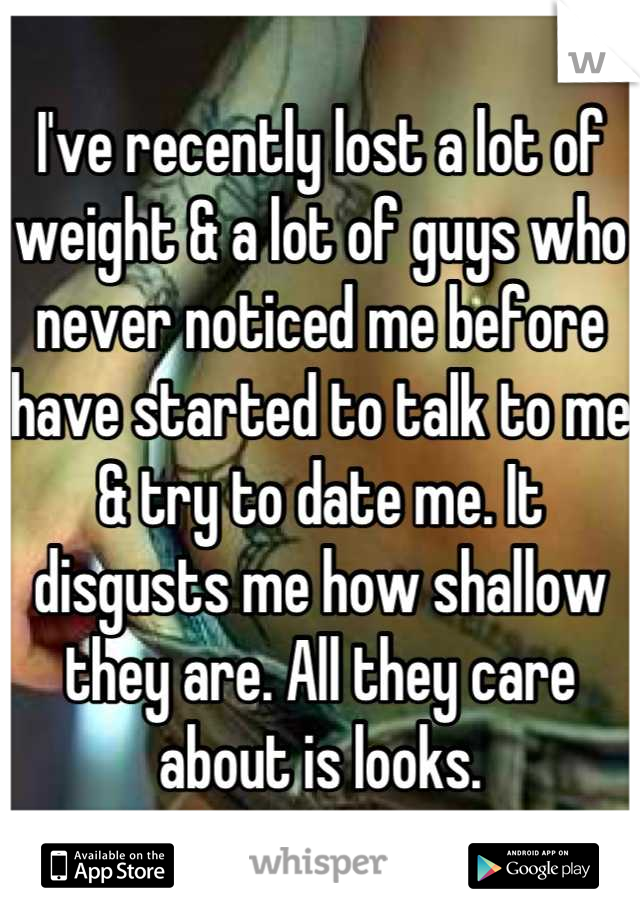 I've recently lost a lot of weight & a lot of guys who never noticed me before have started to talk to me & try to date me. It disgusts me how shallow they are. All they care about is looks.