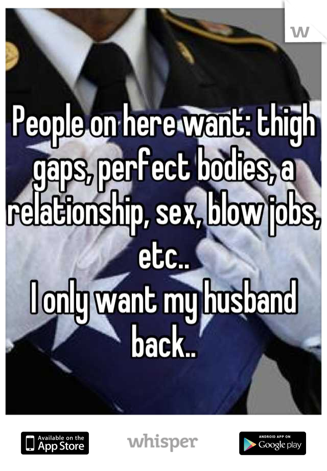 People on here want: thigh gaps, perfect bodies, a relationship, sex, blow jobs, etc.. I only want my husband back..