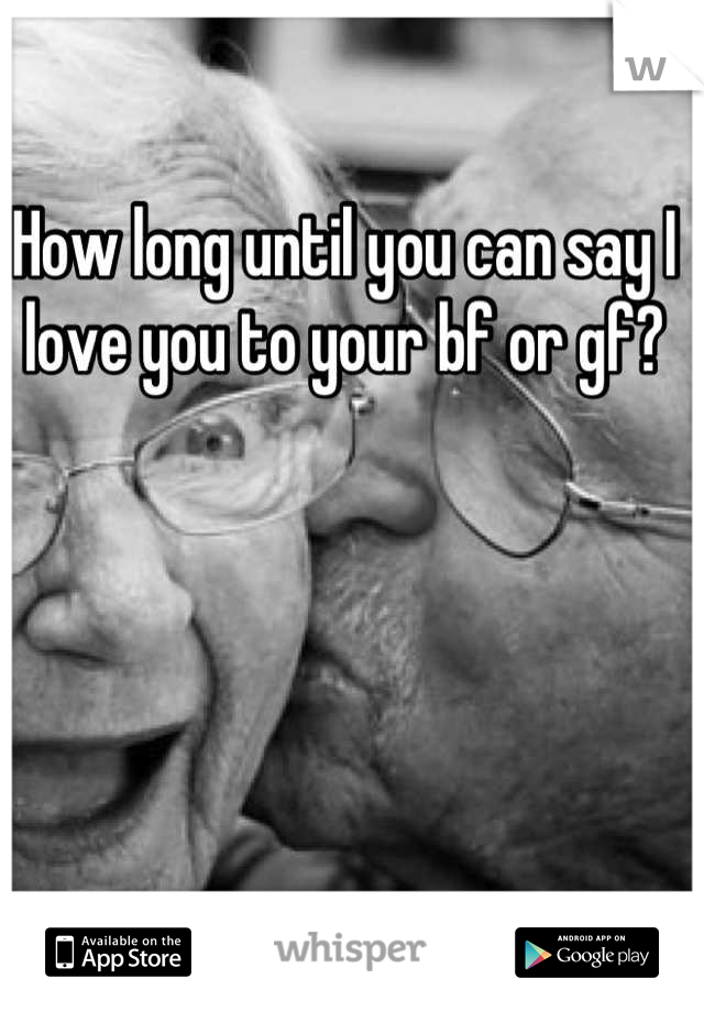 How long until you can say I love you to your bf or gf?