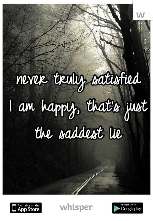 never truly satisfied I am happy, that's just the saddest lie