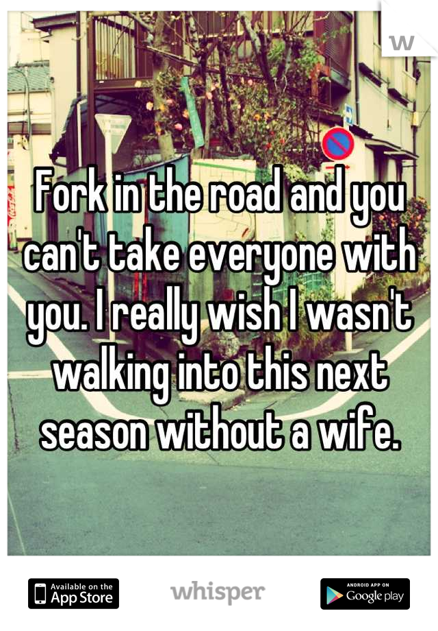 Fork in the road and you can't take everyone with you. I really wish I wasn't walking into this next season without a wife.